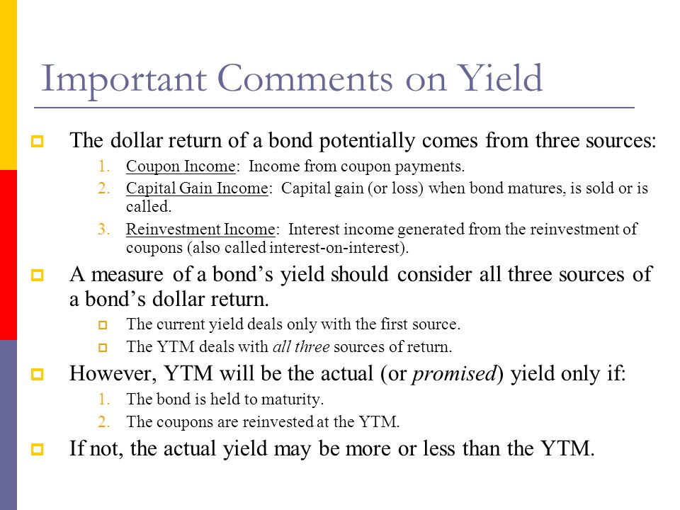 Important Comments on Yield  The dollar return of a bond potentially comes from three sources: 1.Coupon Income: Income from coupon payments.
