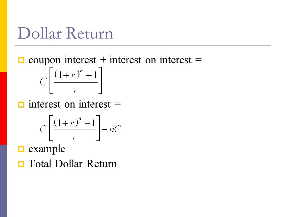 Dollar Return  coupon interest + interest on interest =  interest on interest =  example  Total Dollar Return