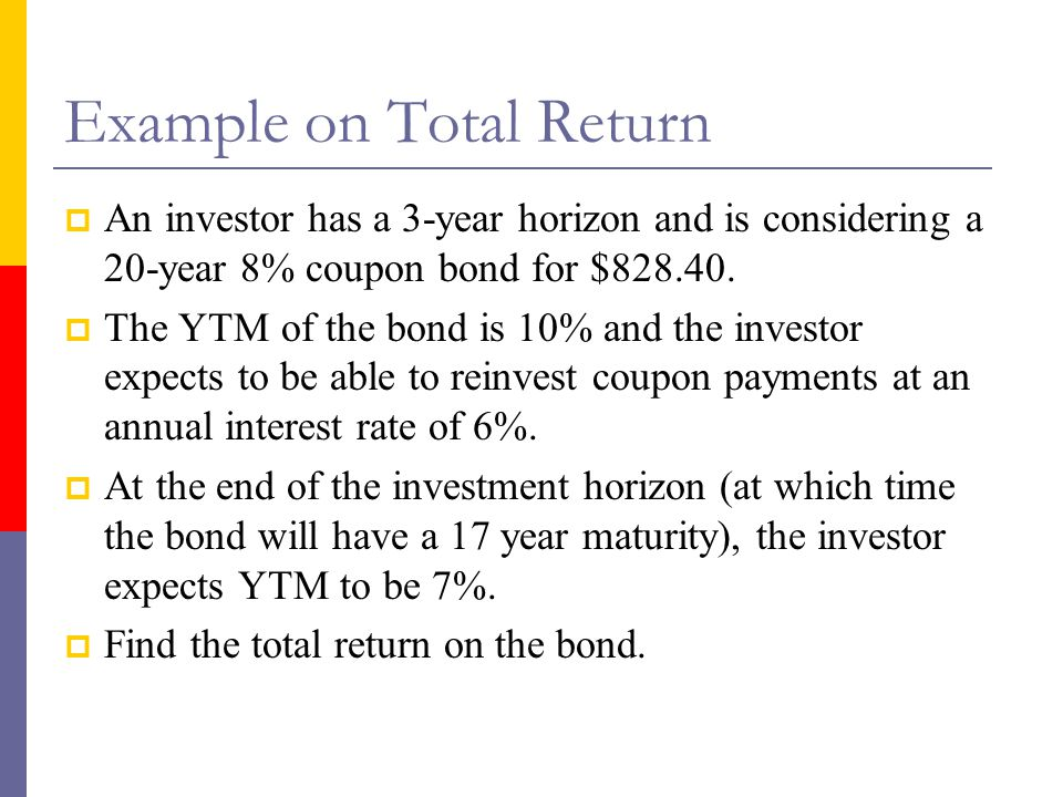 Example on Total Return  An investor has a 3-year horizon and is considering a 20-year 8% coupon bond for $828.40.