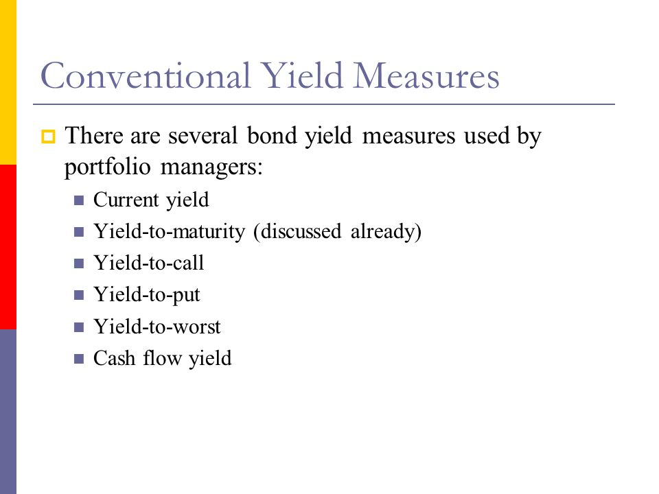 Conventional Yield Measures  There are several bond yield measures used by portfolio managers: Current yield Yield-to-maturity (discussed already) Yield-to-call Yield-to-put Yield-to-worst Cash flow yield