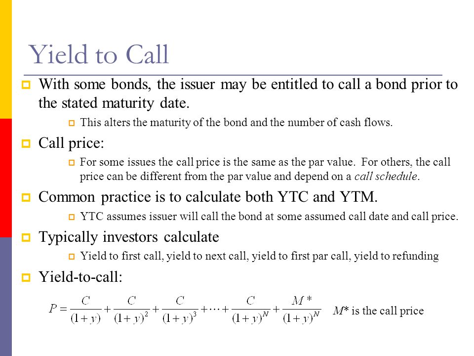 Yield to Call  With some bonds, the issuer may be entitled to call a bond prior to the stated maturity date.