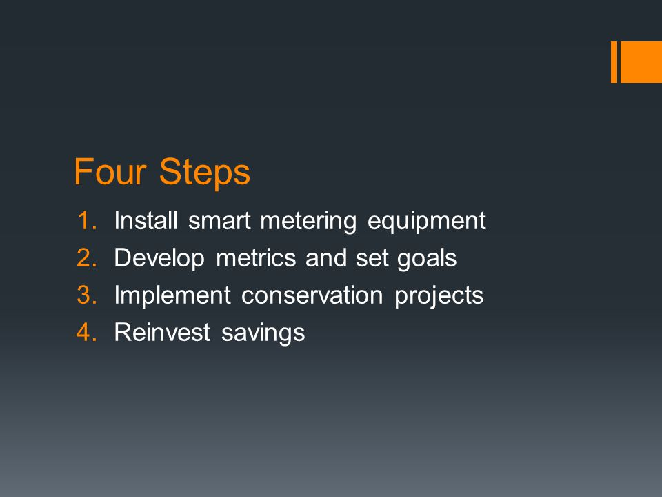 Four Steps 1.Install smart metering equipment 2.Develop metrics and set goals 3.Implement conservation projects 4.Reinvest savings