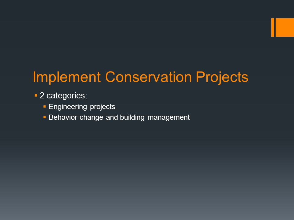 Implement Conservation Projects  2 categories:  Engineering projects  Behavior change and building management