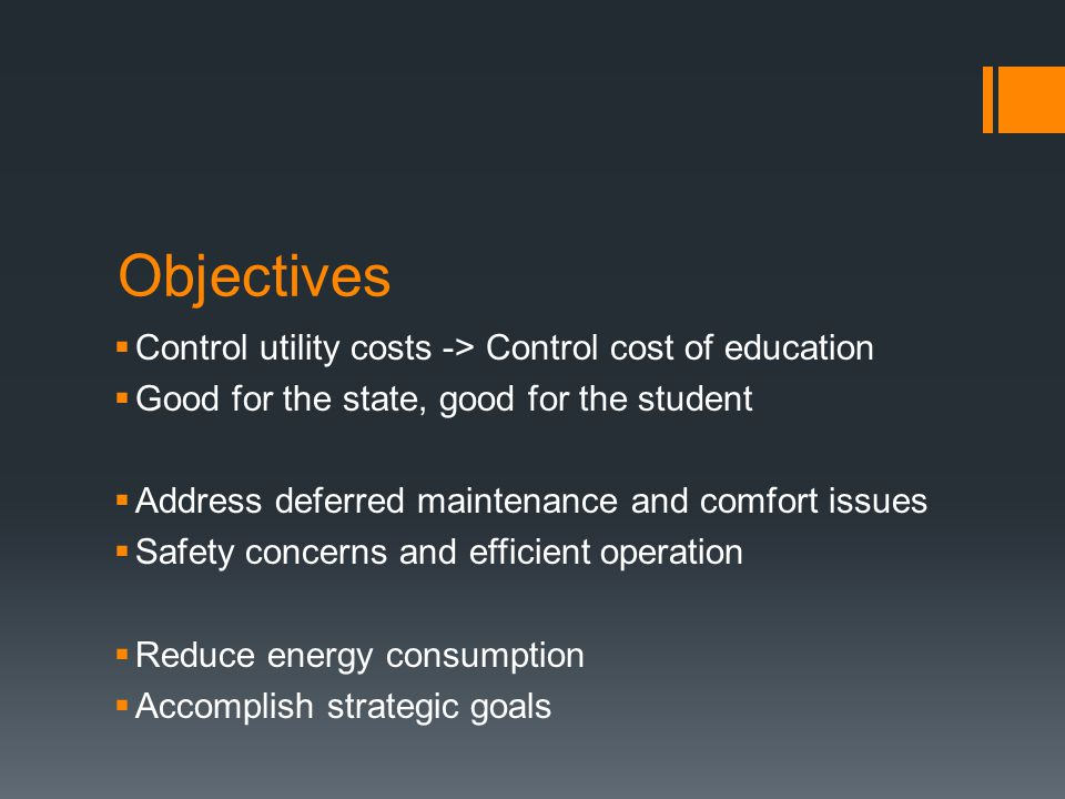 Objectives  Control utility costs -> Control cost of education  Good for the state, good for the student  Address deferred maintenance and comfort issues  Safety concerns and efficient operation  Reduce energy consumption  Accomplish strategic goals