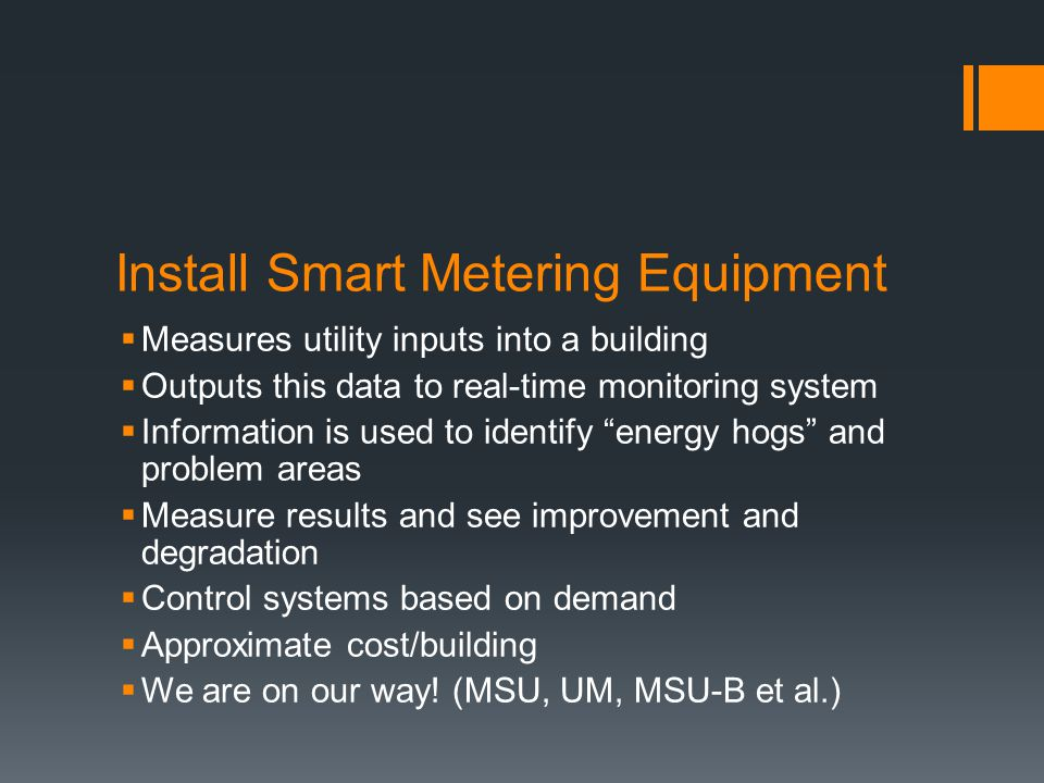 Install Smart Metering Equipment  Measures utility inputs into a building  Outputs this data to real-time monitoring system  Information is used to identify energy hogs and problem areas  Measure results and see improvement and degradation  Control systems based on demand  Approximate cost/building  We are on our way.