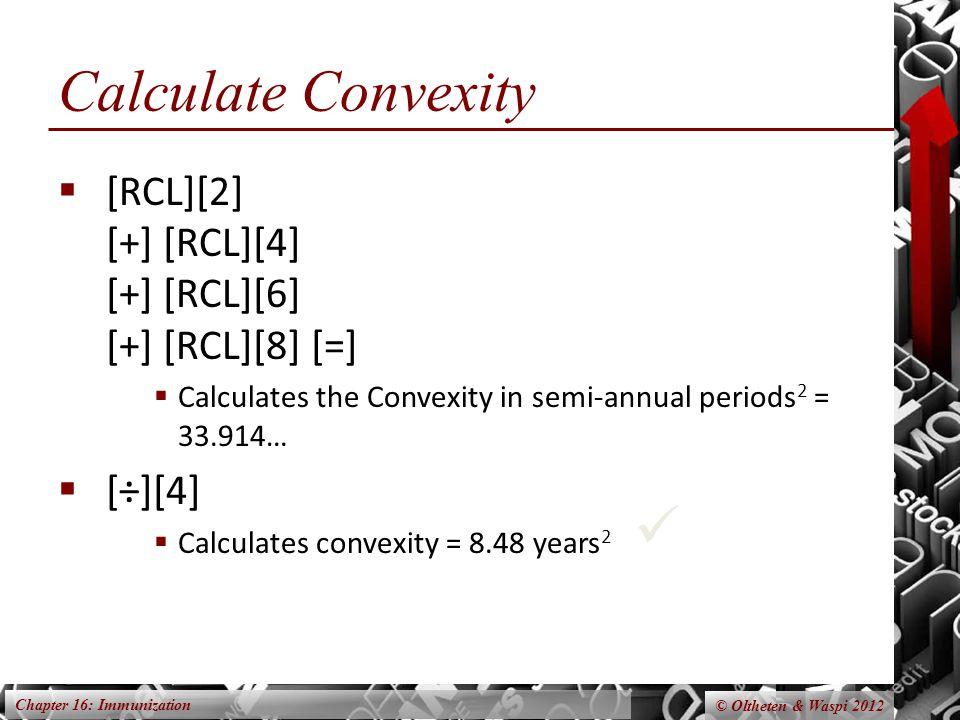 Chapter 16: Immunization © Oltheten & Waspi 2012 Calculate Convexity  [RCL][2] [+] [RCL][4] [+] [RCL][6] [+] [RCL][8] [=]  Calculates the Convexity in semi-annual periods 2 = 33.914…  [÷][4]  Calculates convexity = 8.48 years 2