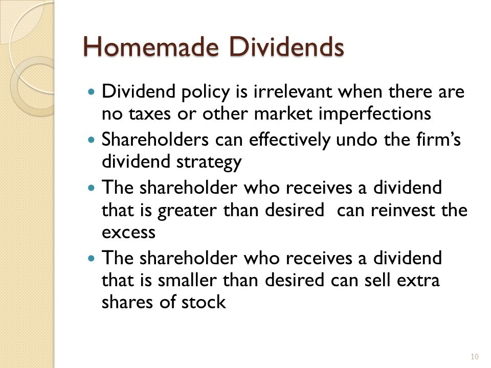 Homemade Dividends Dividend policy is irrelevant when there are no taxes or other market imperfections Shareholders can effectively undo the firm's dividend strategy The shareholder who receives a dividend that is greater than desired can reinvest the excess The shareholder who receives a dividend that is smaller than desired can sell extra shares of stock 10