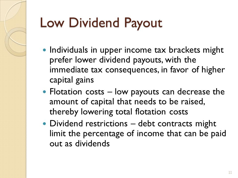 Low Dividend Payout Individuals in upper income tax brackets might prefer lower dividend payouts, with the immediate tax consequences, in favor of hig