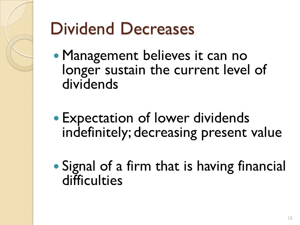 Dividend Decreases Management believes it can no longer sustain the current level of dividends Expectation of lower dividends indefinitely; decreasing present value Signal of a firm that is having financial difficulties 16