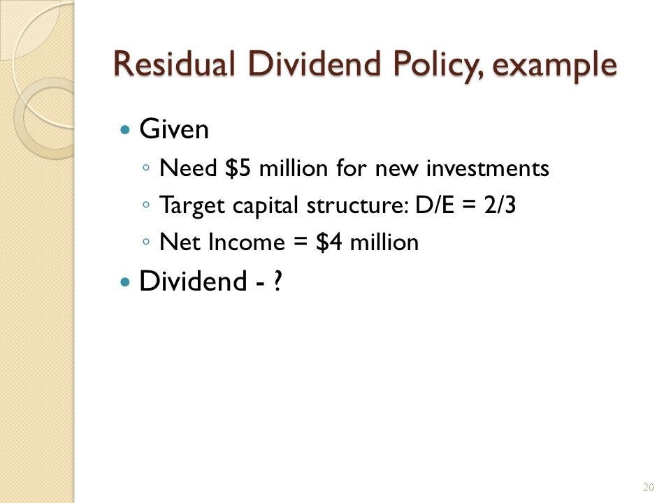 Residual Dividend Policy, example Given ◦ Need $5 million for new investments ◦ Target capital structure: D/E = 2/3 ◦ Net Income = $4 million Dividend