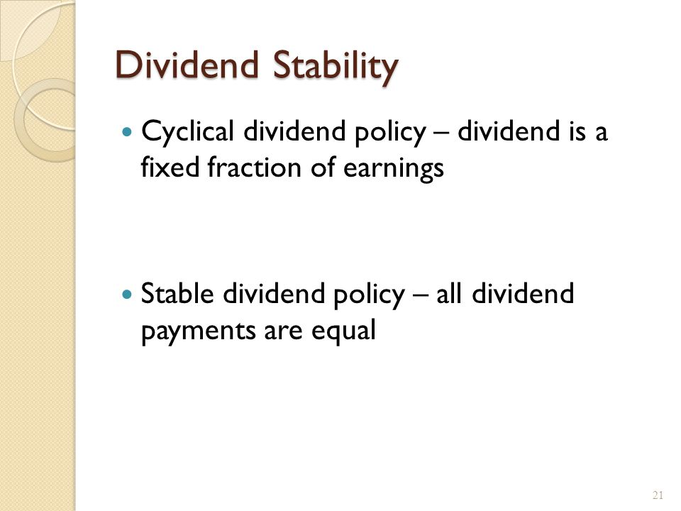 Dividend Stability Cyclical dividend policy – dividend is a fixed fraction of earnings Stable dividend policy – all dividend payments are equal 21