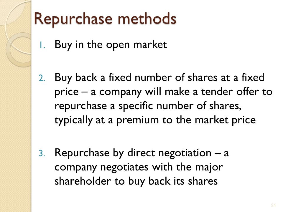 Repurchase methods 1. Buy in the open market 2. Buy back a fixed number of shares at a fixed price – a company will make a tender offer to repurchase