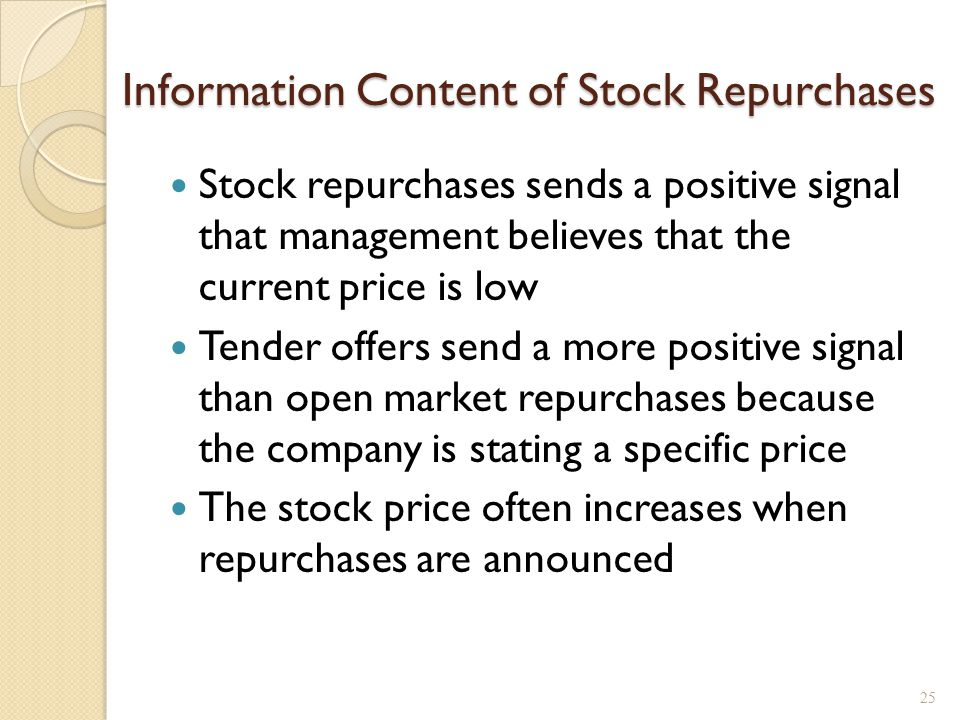 Information Content of Stock Repurchases Stock repurchases sends a positive signal that management believes that the current price is low Tender offers send a more positive signal than open market repurchases because the company is stating a specific price The stock price often increases when repurchases are announced 25
