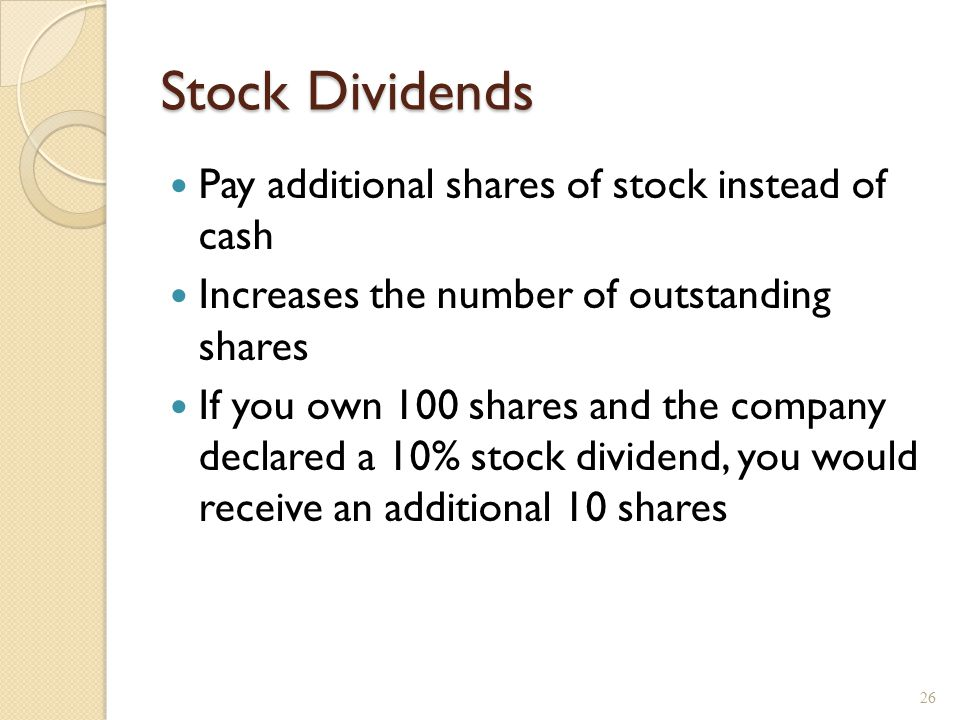Stock Dividends Pay additional shares of stock instead of cash Increases the number of outstanding shares If you own 100 shares and the company declar