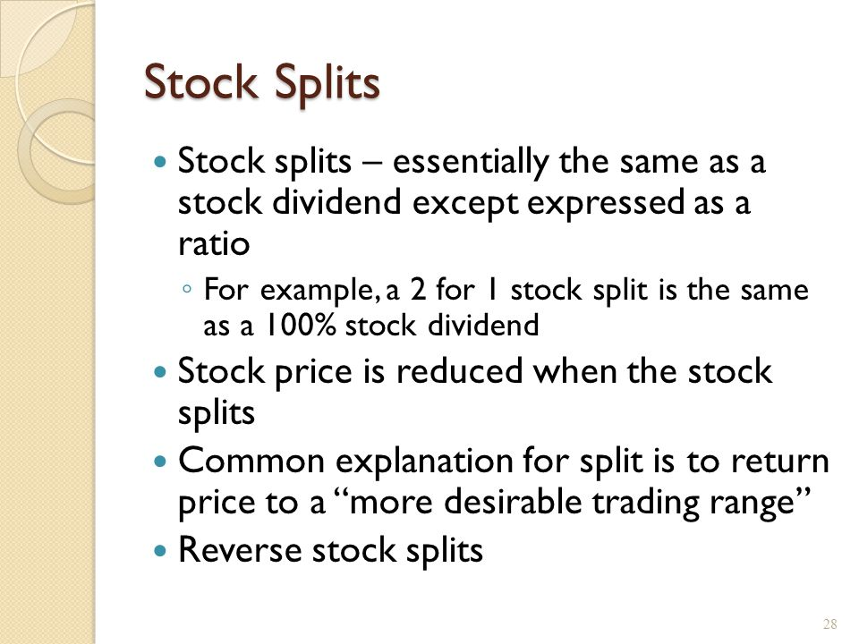 Stock Splits Stock splits – essentially the same as a stock dividend except expressed as a ratio ◦ For example, a 2 for 1 stock split is the same as a 100% stock dividend Stock price is reduced when the stock splits Common explanation for split is to return price to a more desirable trading range Reverse stock splits 28