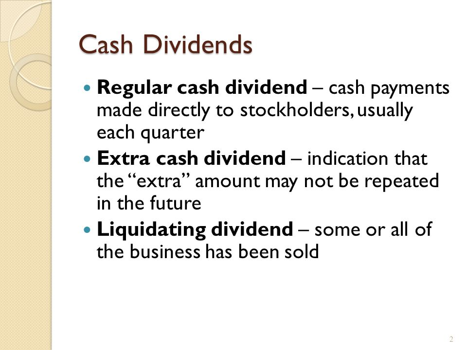 """Cash Dividends Regular cash dividend – cash payments made directly to stockholders, usually each quarter Extra cash dividend – indication that the """"ex"""