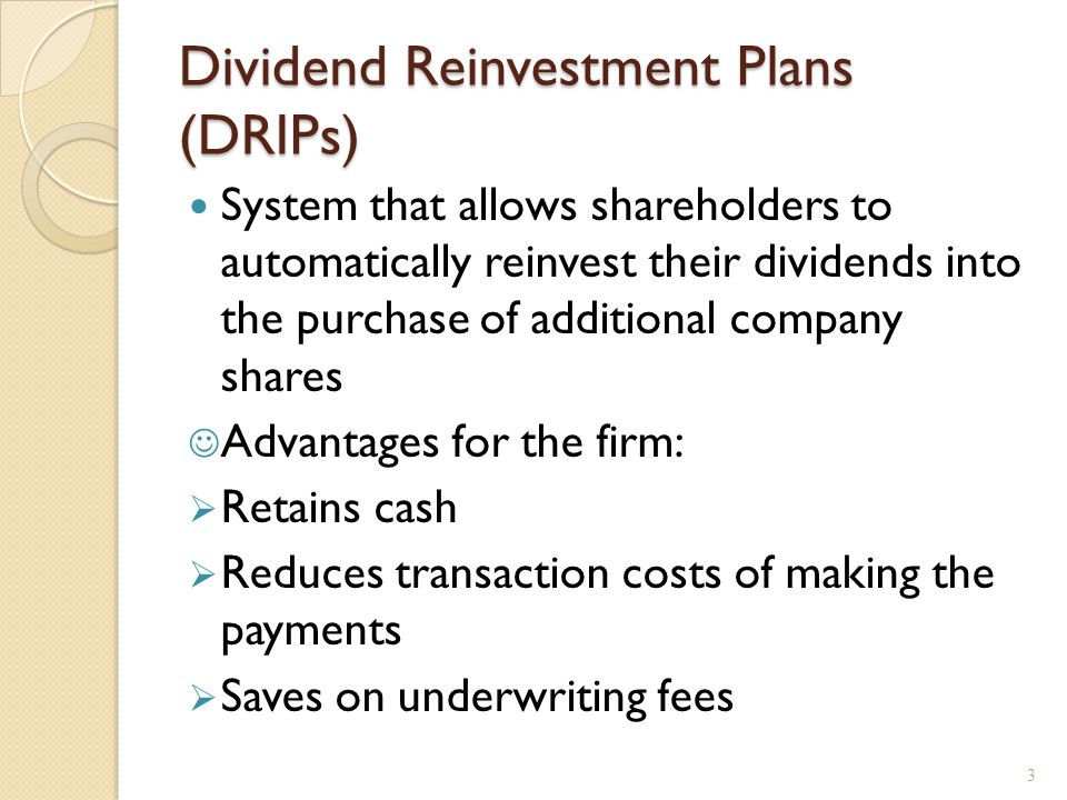 Dividend Reinvestment Plans (DRIPs) System that allows shareholders to automatically reinvest their dividends into the purchase of additional company shares Advantages for the firm:  Retains cash  Reduces transaction costs of making the payments  Saves on underwriting fees 3