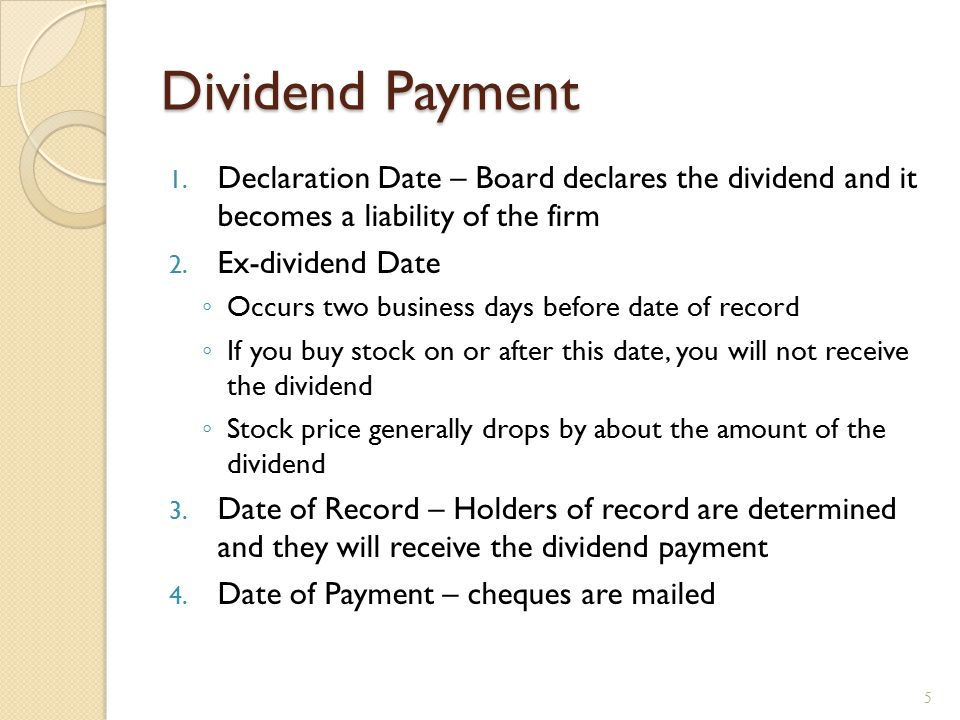Dividend Payment 1. Declaration Date – Board declares the dividend and it becomes a liability of the firm 2. Ex-dividend Date ◦ Occurs two business da
