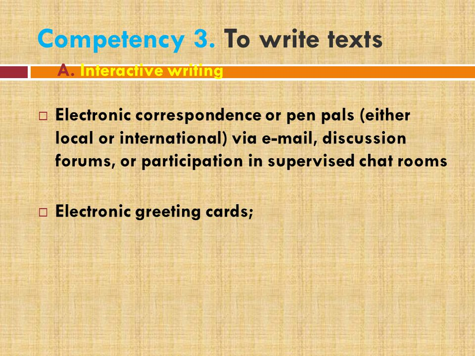 Competency 3. To write texts  Electronic correspondence or pen pals (either local or international) via e-mail, discussion forums, or participation i