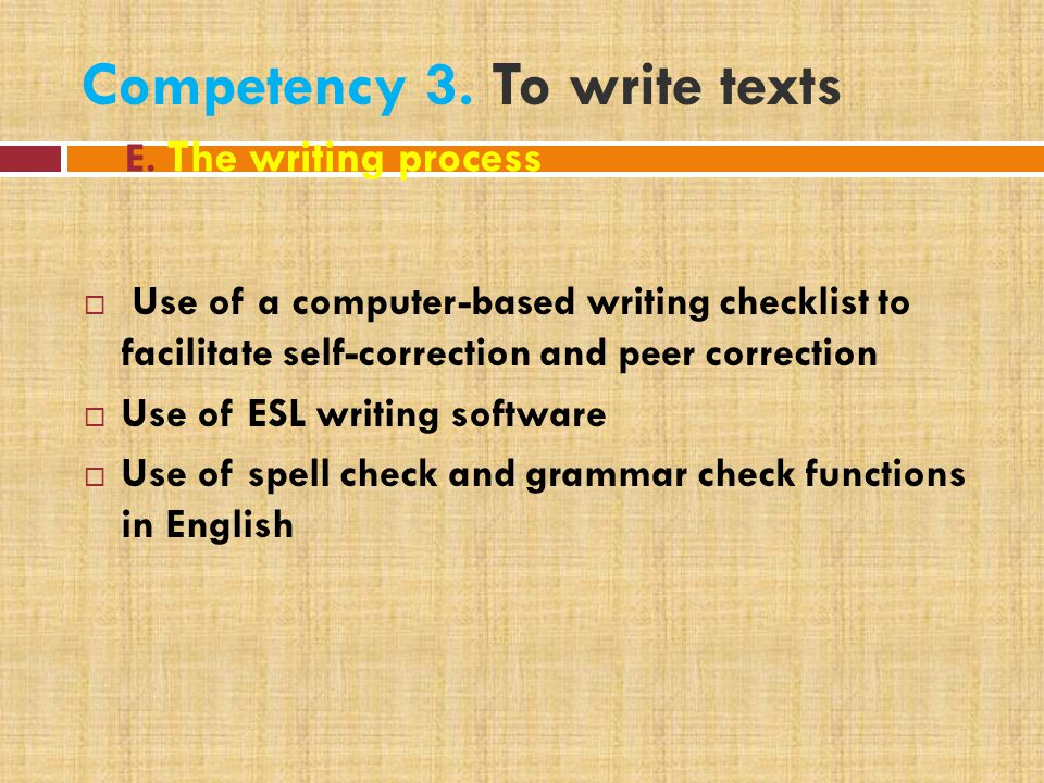 Competency 3. To write texts  Use of a computer-based writing checklist to facilitate self-correction and peer correction  Use of ESL writing softwa