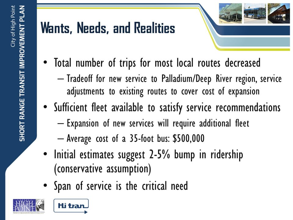 Wants, Needs, and Realities Total number of trips for most local routes decreased – Tradeoff for new service to Palladium/Deep River region, service adjustments to existing routes to cover cost of expansion Sufficient fleet available to satisfy service recommendations – Expansion of new services will require additional fleet – Average cost of a 35-foot bus: $500,000 Initial estimates suggest 2-5% bump in ridership (conservative assumption) Span of service is the critical need
