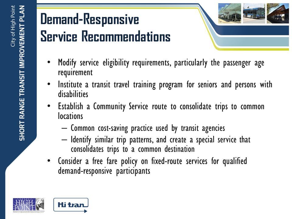 Demand-Responsive Service Recommendations Modify service eligibility requirements, particularly the passenger age requirement Institute a transit travel training program for seniors and persons with disabilities Establish a Community Service route to consolidate trips to common locations – Common cost-saving practice used by transit agencies – Identify similar trip patterns, and create a special service that consolidates trips to a common destination Consider a free fare policy on fixed-route services for qualified demand-responsive participants