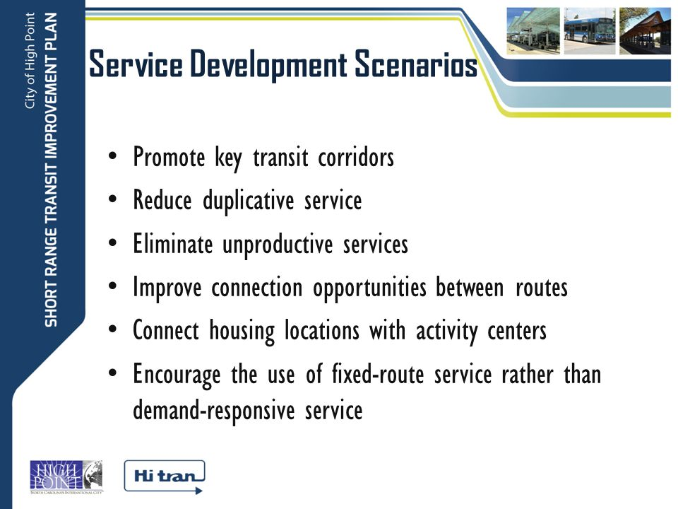 Service Development Scenarios Promote key transit corridors Reduce duplicative service Eliminate unproductive services Improve connection opportunities between routes Connect housing locations with activity centers Encourage the use of fixed-route service rather than demand-responsive service