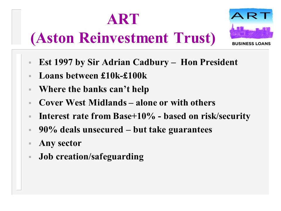 ART (Aston Reinvestment Trust)  Est 1997 by Sir Adrian Cadbury – Hon President  Loans between £10k-£100k  Where the banks can't help  Cover West Midlands – alone or with others  Interest rate from Base+10% - based on risk/security  90% deals unsecured – but take guarantees  Any sector  Job creation/safeguarding