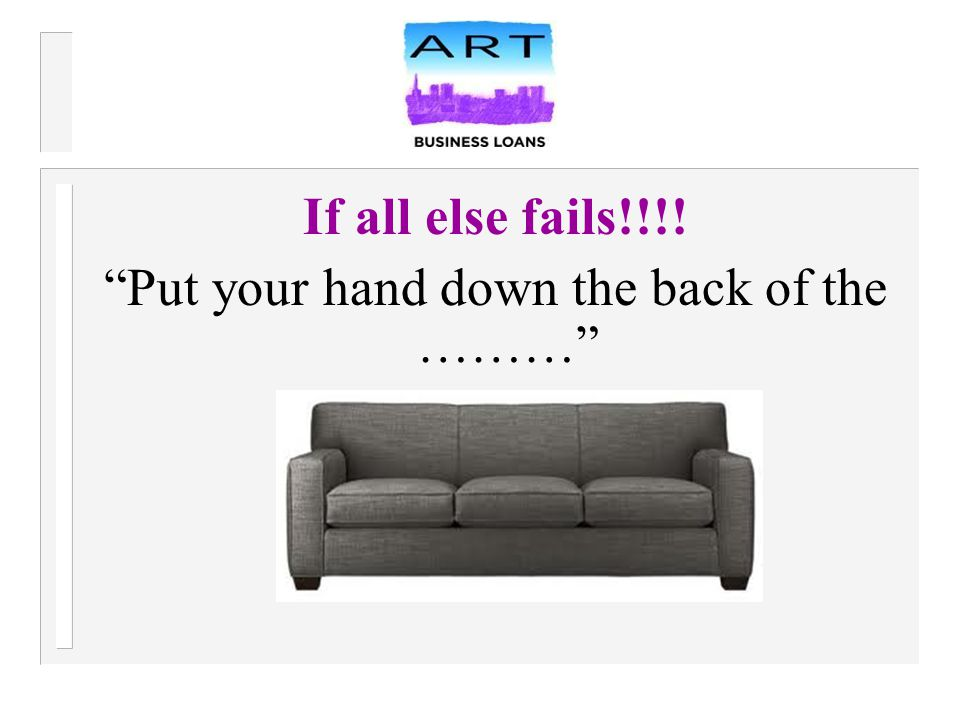 If all else fails!!!! Put your hand down the back of the ………