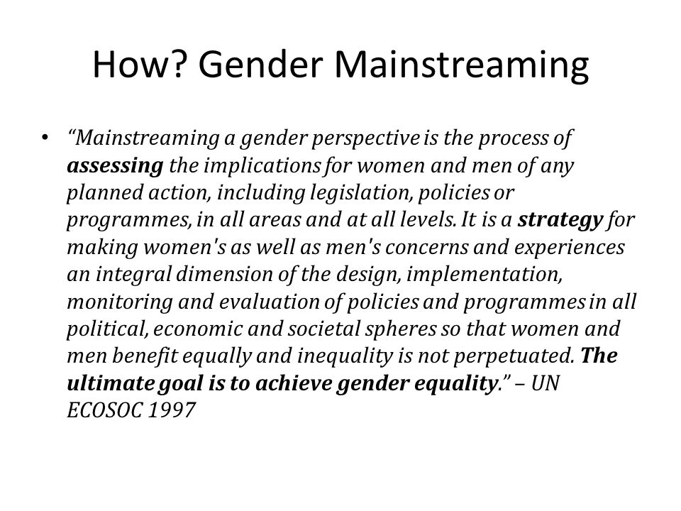 "How? Gender Mainstreaming ""Mainstreaming a gender perspective is the process of assessing the implications for women and men of any planned action, in"