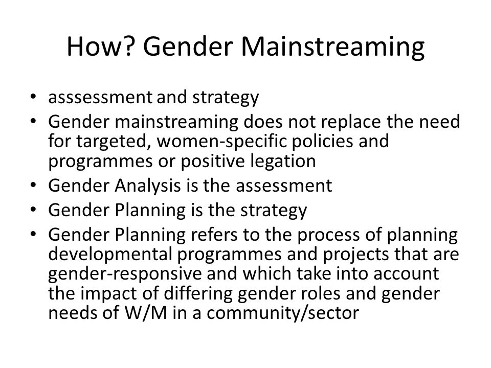 How? Gender Mainstreaming asssessment and strategy Gender mainstreaming does not replace the need for targeted, women-specific policies and programmes