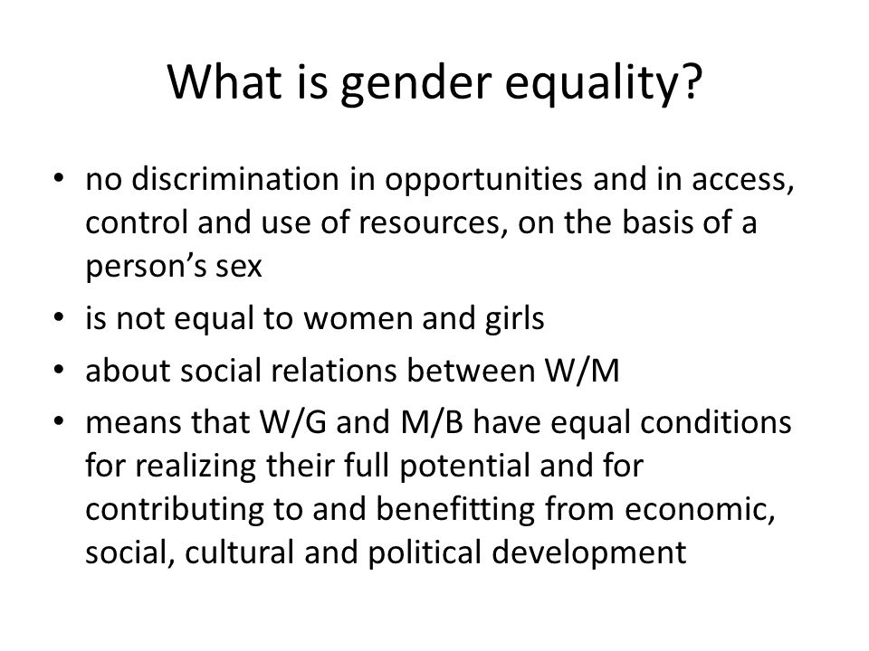What is gender equality? no discrimination in opportunities and in access, control and use of resources, on the basis of a person's sex is not equal t