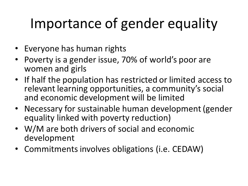 Importance of gender equality Everyone has human rights Poverty is a gender issue, 70% of world's poor are women and girls If half the population has