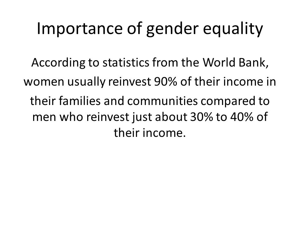 Importance of gender equality According to statistics from the World Bank, women usually reinvest 90% of their income in their families and communitie