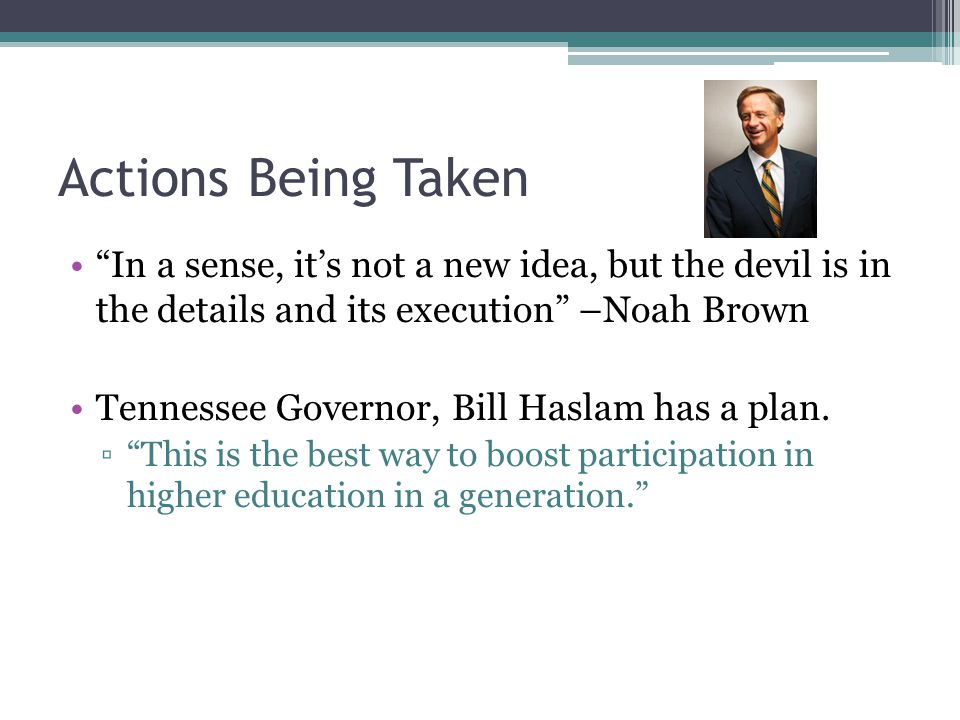 Actions Being Taken In a sense, it's not a new idea, but the devil is in the details and its execution –Noah Brown Tennessee Governor, Bill Haslam has a plan.