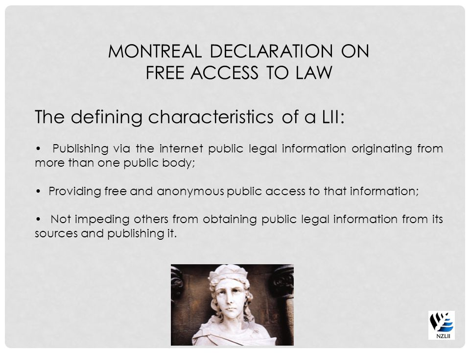 MONTREAL DECLARATION ON FREE ACCESS TO LAW The defining characteristics of a LII: Publishing via the internet public legal information originating from more than one public body; Providing free and anonymous public access to that information; Not impeding others from obtaining public legal information from its sources and publishing it.