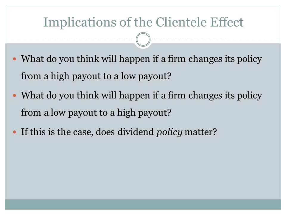 Implications of the Clientele Effect What do you think will happen if a firm changes its policy from a high payout to a low payout.