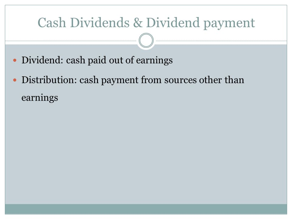 Dividend: cash paid out of earnings Distribution: cash payment from sources other than earnings Cash Dividends & Dividend payment