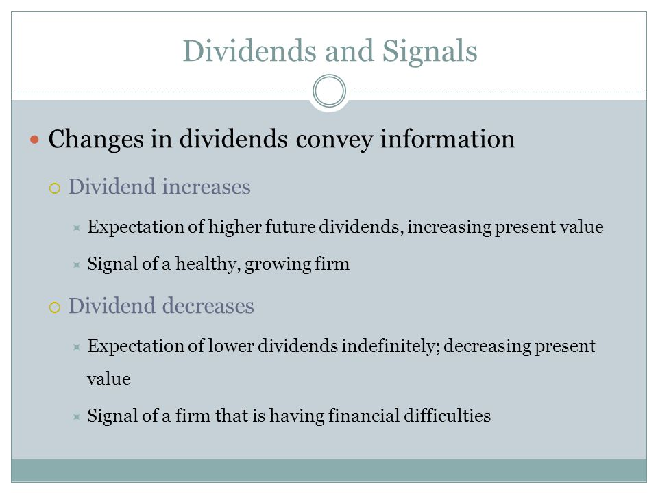 Dividends and Signals Changes in dividends convey information  Dividend increases  Expectation of higher future dividends, increasing present value  Signal of a healthy, growing firm  Dividend decreases  Expectation of lower dividends indefinitely; decreasing present value  Signal of a firm that is having financial difficulties