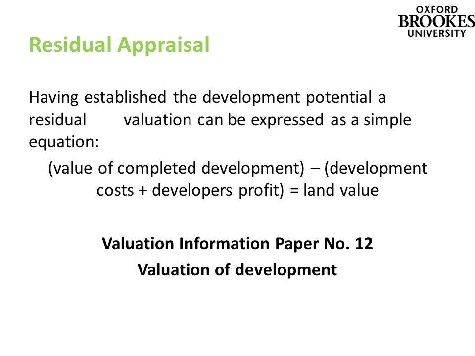 Residual Appraisal Having established the development potential a residual valuation can be expressed as a simple equation: (value of completed development) – (development costs + developers profit) = land value Valuation Information Paper No.