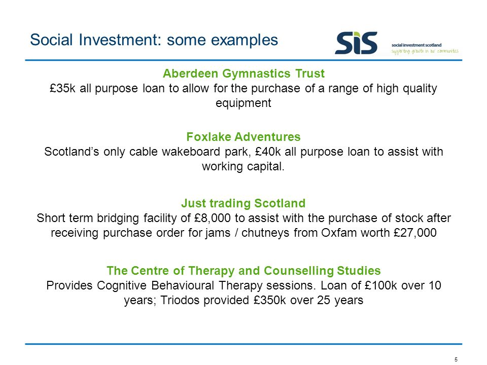 Social Investment: some examples 5 Aberdeen Gymnastics Trust £35k all purpose loan to allow for the purchase of a range of high quality equipment Foxlake Adventures Scotland's only cable wakeboard park, £40k all purpose loan to assist with working capital.