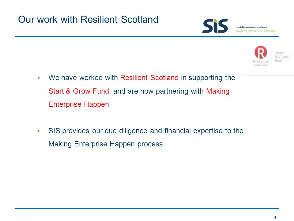 Our work with Resilient Scotland 6 We have worked with Resilient Scotland in supporting the Start & Grow Fund, and are now partnering with Making Enterprise Happen SIS provides our due diligence and financial expertise to the Making Enterprise Happen process