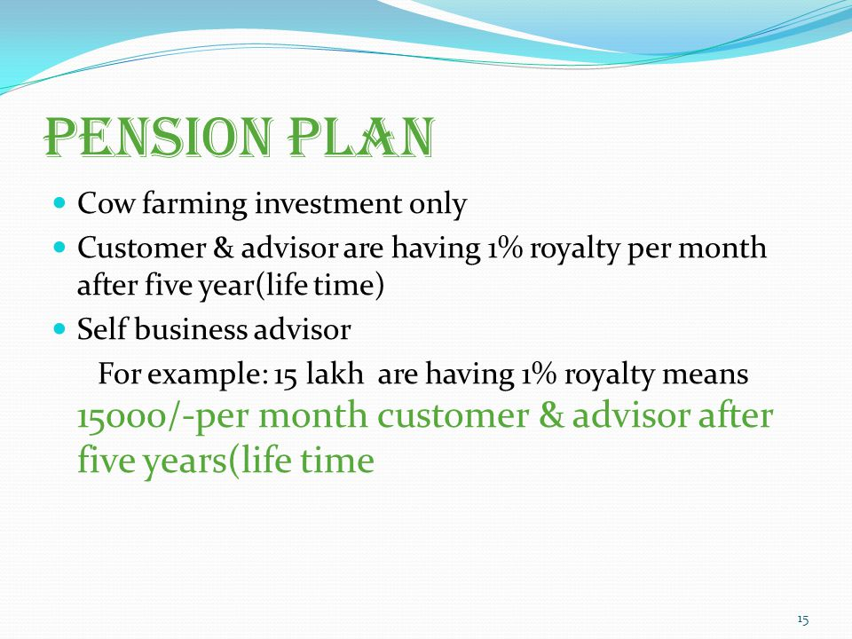 Pension plan Cow farming investment only Customer & advisor are having 1% royalty per month after five year(life time) Self business advisor For example: 15 lakh are having 1% royalty means 15000/-per month customer & advisor after five years(life time 15