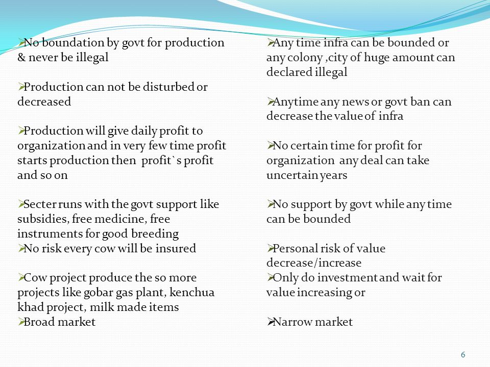  No boundation by govt for production & never be illegal  Production can not be disturbed or decreased  Production will give daily profit to organization and in very few time profit starts production then profit`s profit and so on  Secter runs with the govt support like subsidies, free medicine, free instruments for good breeding  No risk every cow will be insured  Cow project produce the so more projects like gobar gas plant, kenchua khad project, milk made items  Broad market  Any time infra can be bounded or any colony,city of huge amount can declared illegal  Anytime any news or govt ban can decrease the value of infra  No certain time for profit for organization any deal can take uncertain years  No support by govt while any time can be bounded  Personal risk of value decrease/increase  Only do investment and wait for value increasing or  Narrow market 6