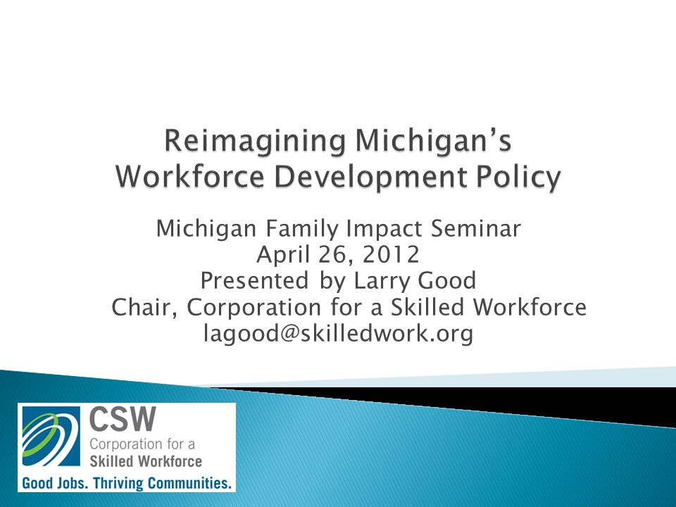 Michigan Family Impact Seminar April 26, 2012 Presented by Larry Good Chair, Corporation for a Skilled Workforce lagood@skilledwork.org
