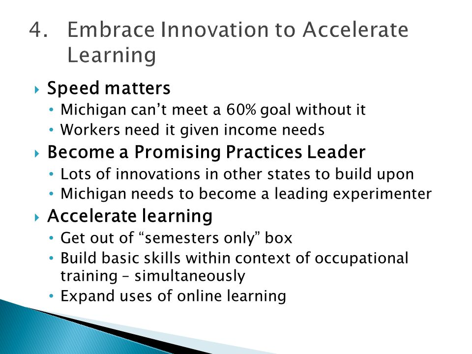  Speed matters Michigan can't meet a 60% goal without it Workers need it given income needs  Become a Promising Practices Leader Lots of innovations in other states to build upon Michigan needs to become a leading experimenter  Accelerate learning Get out of semesters only box Build basic skills within context of occupational training – simultaneously Expand uses of online learning