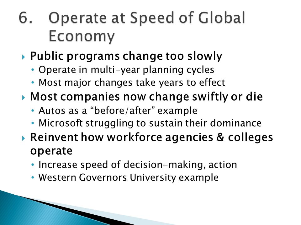  Public programs change too slowly Operate in multi-year planning cycles Most major changes take years to effect  Most companies now change swiftly or die Autos as a before/after example Microsoft struggling to sustain their dominance  Reinvent how workforce agencies & colleges operate Increase speed of decision-making, action Western Governors University example