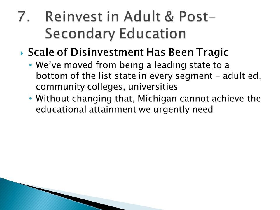  Scale of Disinvestment Has Been Tragic We've moved from being a leading state to a bottom of the list state in every segment – adult ed, community colleges, universities Without changing that, Michigan cannot achieve the educational attainment we urgently need