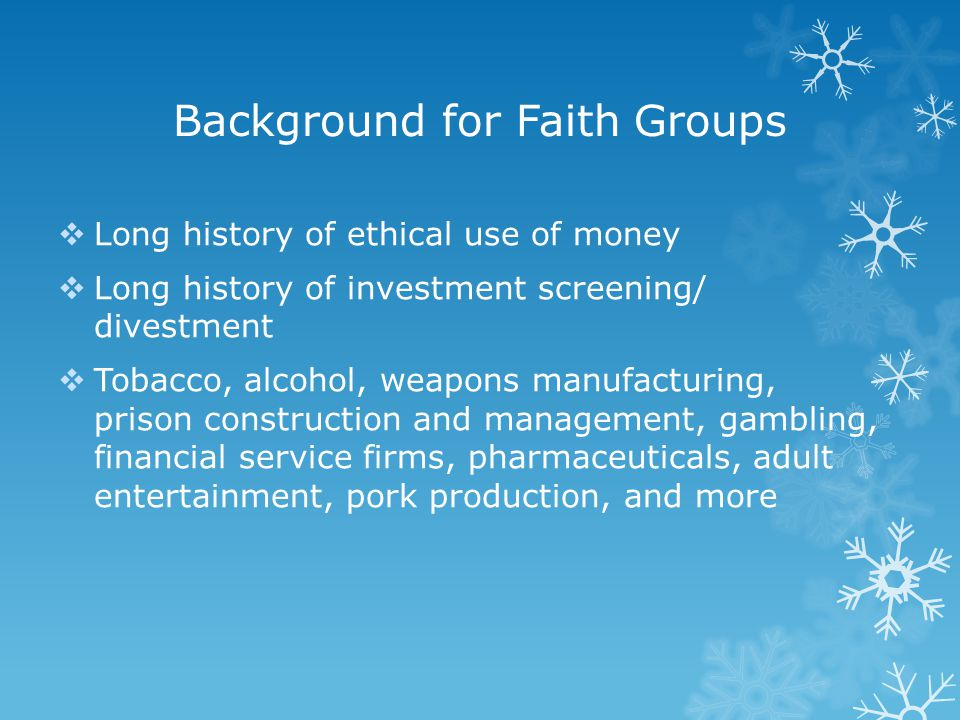 Background for Faith Groups  Long history of ethical use of money  Long history of investment screening/ divestment  Tobacco, alcohol, weapons manu