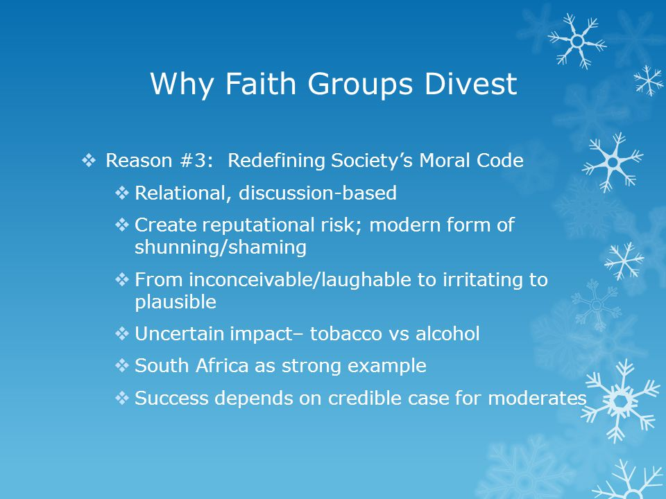 Why Faith Groups Divest  Reason #3: Redefining Society's Moral Code  Relational, discussion-based  Create reputational risk; modern form of shunning/shaming  From inconceivable/laughable to irritating to plausible  Uncertain impact– tobacco vs alcohol  South Africa as strong example  Success depends on credible case for moderates